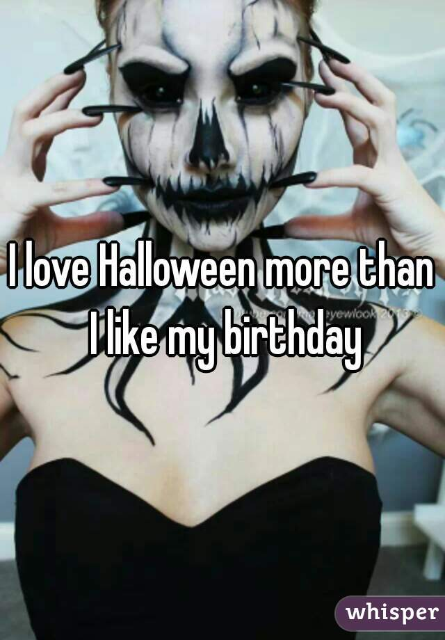 I love Halloween more than I like my birthday