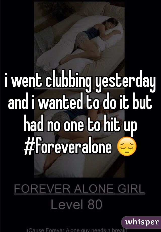 i went clubbing yesterday and i wanted to do it but had no one to hit up #foreveralone 😔