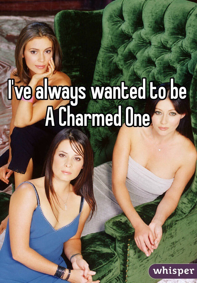 I've always wanted to be  A Charmed One
