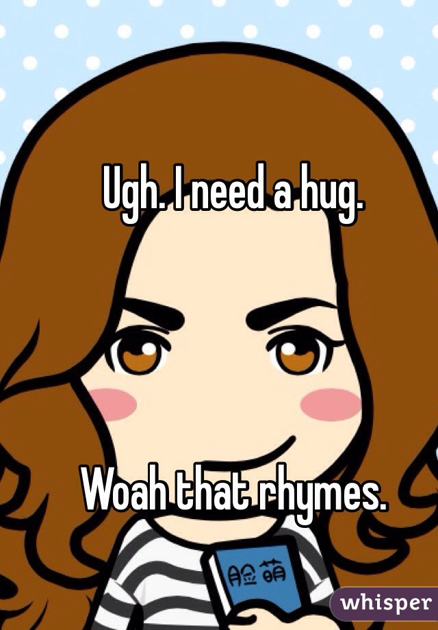 Ugh. I need a hug.     Woah that rhymes.