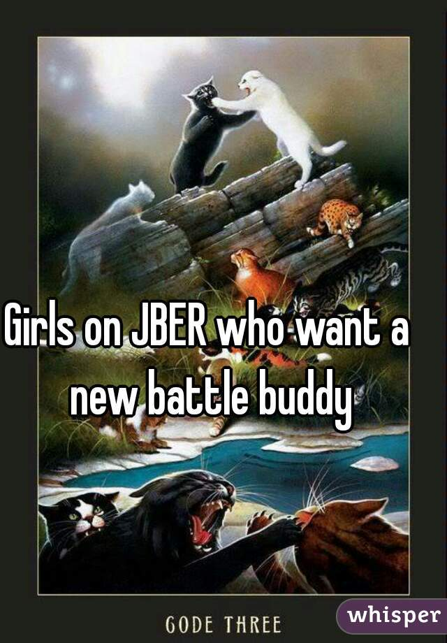 Girls on JBER who want a new battle buddy