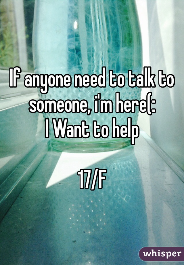 If anyone need to talk to someone, i'm here(:  I Want to help  17/F