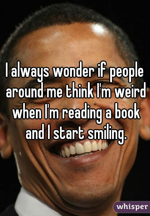 I always wonder if people around me think I'm weird when I'm reading a book and I start smiling.