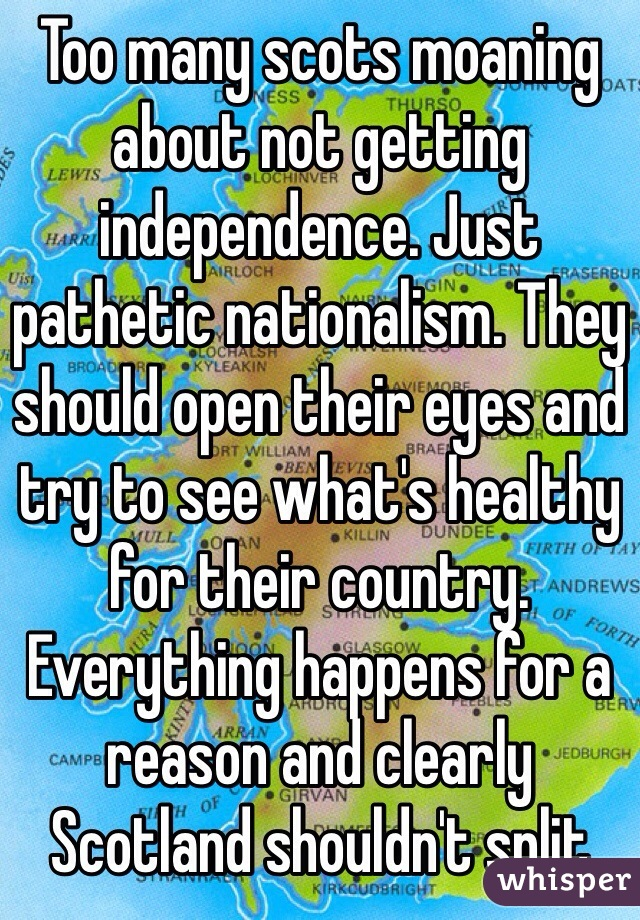 Too many scots moaning about not getting independence. Just pathetic nationalism. They should open their eyes and try to see what's healthy for their country. Everything happens for a reason and clearly Scotland shouldn't split