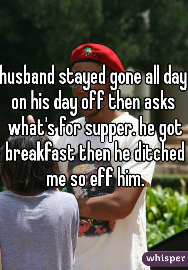 husband stayed gone all day on his day off then asks  what's for supper. he got breakfast then he ditched me so eff him.