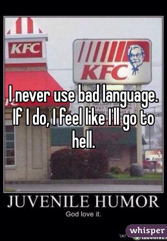 I never use bad language. If I do, I feel like I'll go to hell.