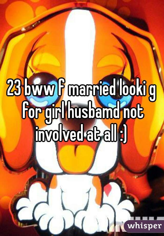 23 bww f married looki g for girl husbamd not involved at all :)
