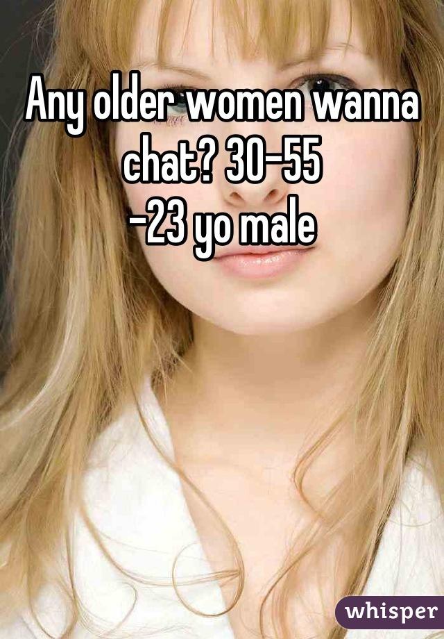 Any older women wanna chat? 30-55 -23 yo male