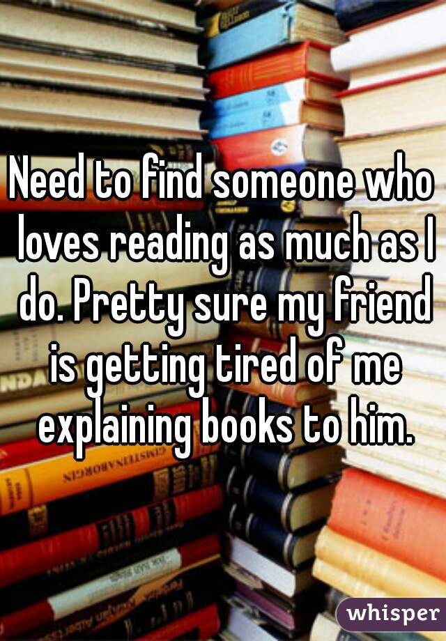 Need to find someone who loves reading as much as I do. Pretty sure my friend is getting tired of me explaining books to him.