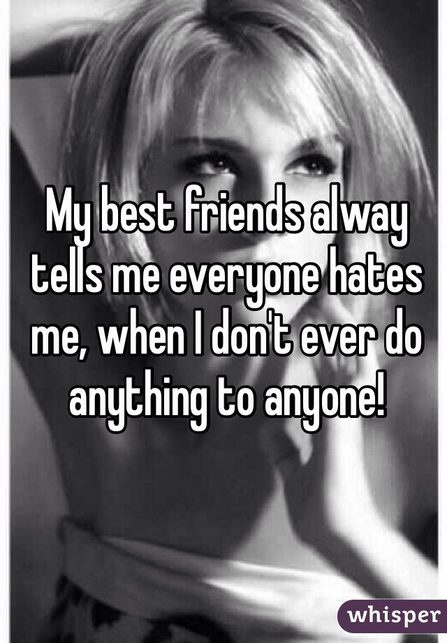 My best friends alway tells me everyone hates me, when I don't ever do anything to anyone!