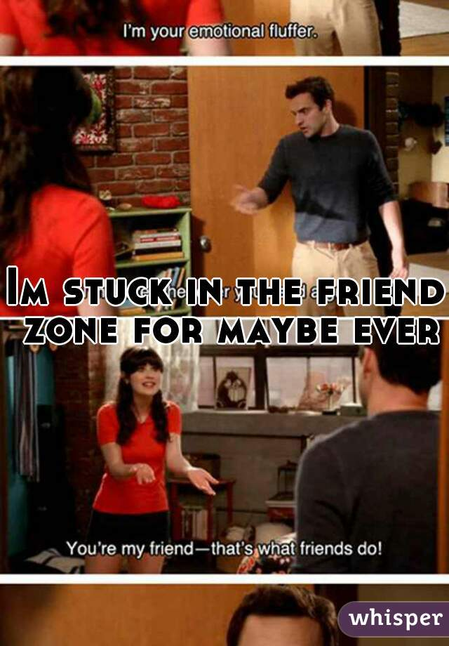 Im stuck in the friend zone for maybe ever