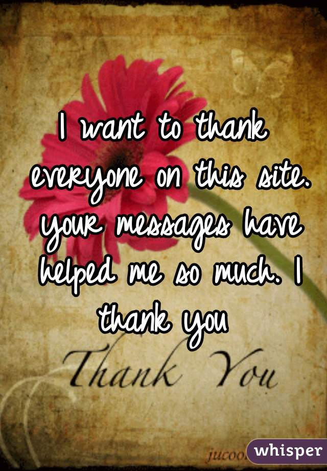 I want to thank everyone on this site. your messages have helped me so much. I thank you