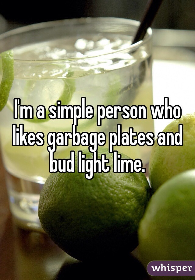 I'm a simple person who likes garbage plates and bud light lime.