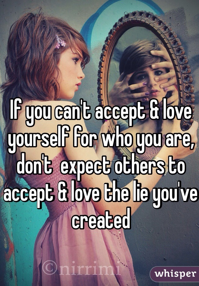 If you can't accept & love yourself for who you are, don't  expect others to accept & love the lie you've created