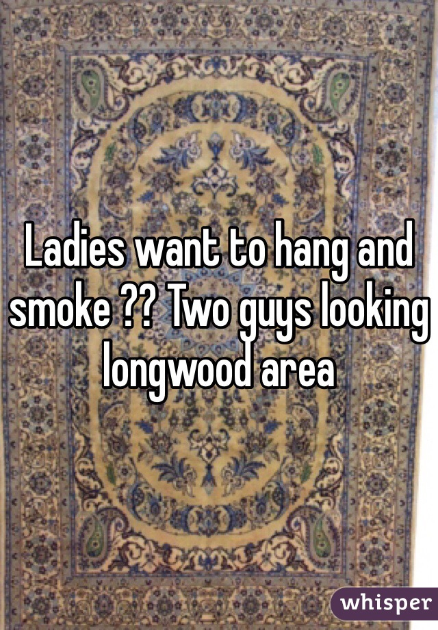 Ladies want to hang and smoke ?? Two guys looking longwood area