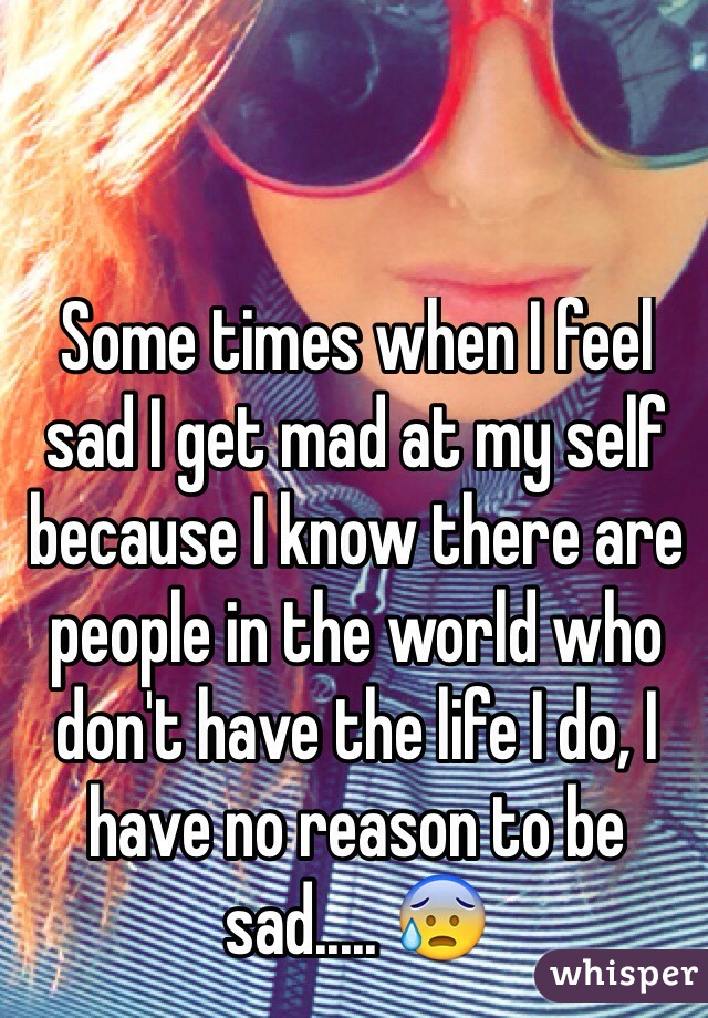 Some times when I feel sad I get mad at my self because I know there are people in the world who don't have the life I do, I have no reason to be sad..... 😰