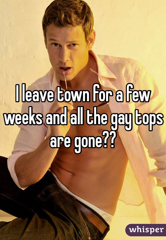I leave town for a few weeks and all the gay tops are gone??