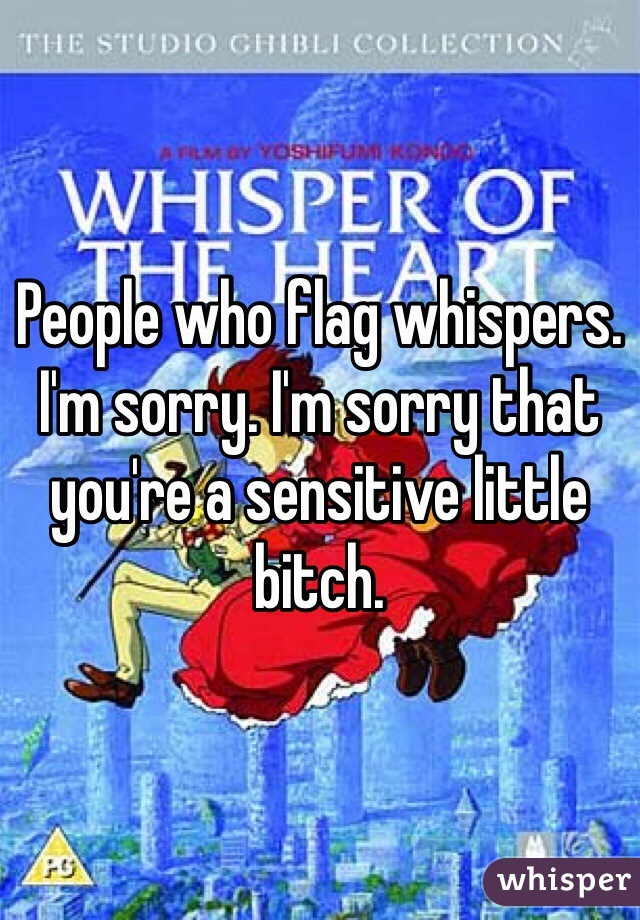 People who flag whispers. I'm sorry. I'm sorry that you're a sensitive little bitch.