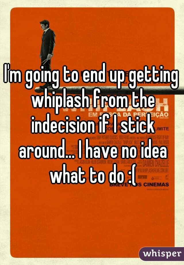 I'm going to end up getting whiplash from the indecision if I stick around... I have no idea what to do :(