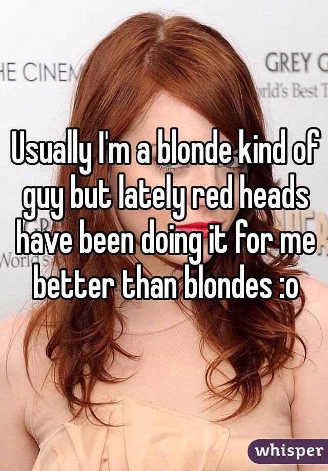 Usually I'm a blonde kind of guy but lately red heads have been doing it for me better than blondes :o