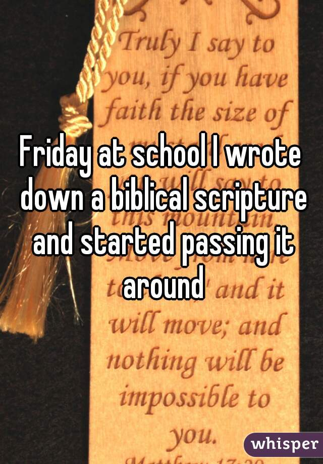 Friday at school I wrote down a biblical scripture and started passing it around