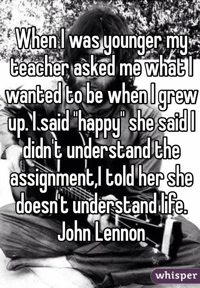 "When I was younger my teacher asked me what I wanted to be when I grew up. I said ""happy"" she said I didn't understand the assignment,I told her she doesn't understand life. John Lennon"