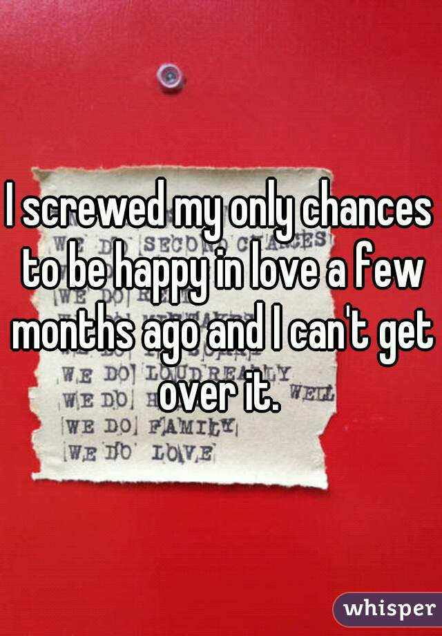 I screwed my only chances to be happy in love a few months ago and I can't get over it.