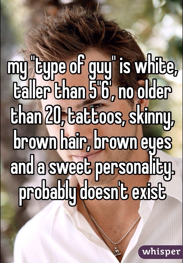 "my ""type of guy"" is white, taller than 5""6', no older than 20, tattoos, skinny, brown hair, brown eyes and a sweet personality. probably doesn't exist"
