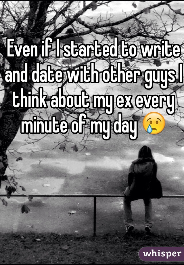 Even if I started to write and date with other guys I think about my ex every minute of my day 😢