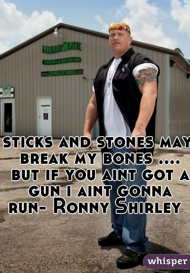 sticks and stones may break my bones .... but if you aint got a gun i aint gonna run- Ronny Shirley