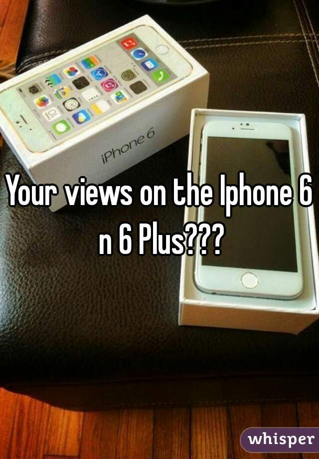 Your views on the Iphone 6 n 6 Plus???