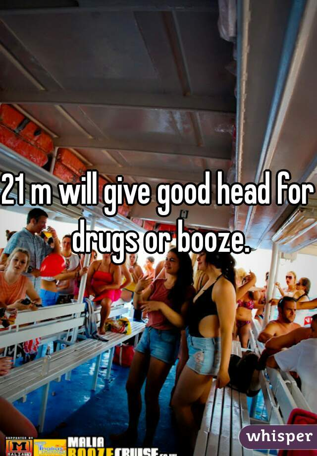 21 m will give good head for drugs or booze.