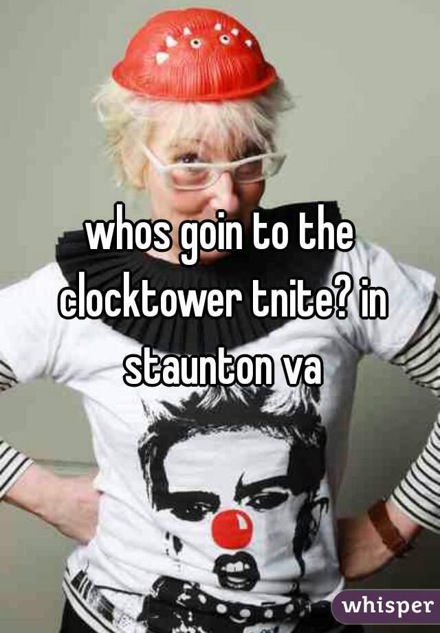 whos goin to the clocktower tnite? in staunton va