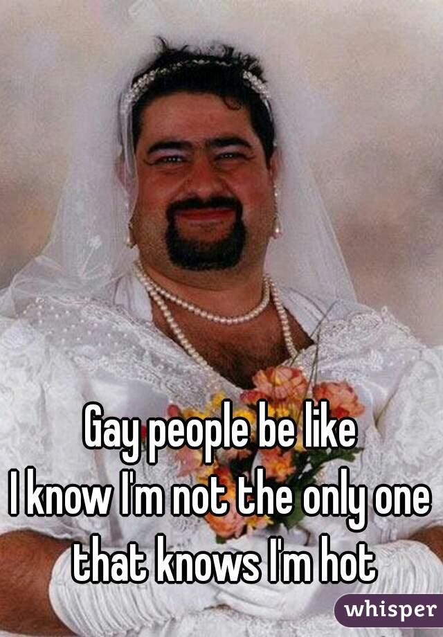 Gay people be like  I know I'm not the only one that knows I'm hot