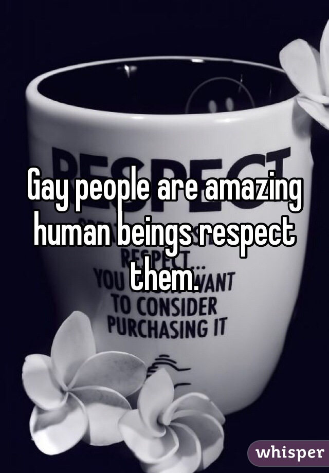 Gay people are amazing human beings respect them.