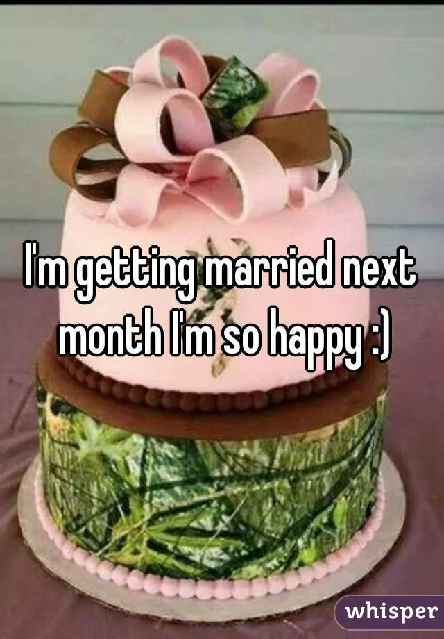 I'm getting married next month I'm so happy :)