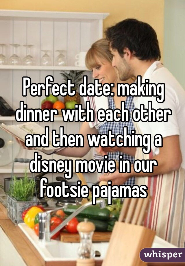 Perfect date: making dinner with each other and then watching a disney movie in our footsie pajamas