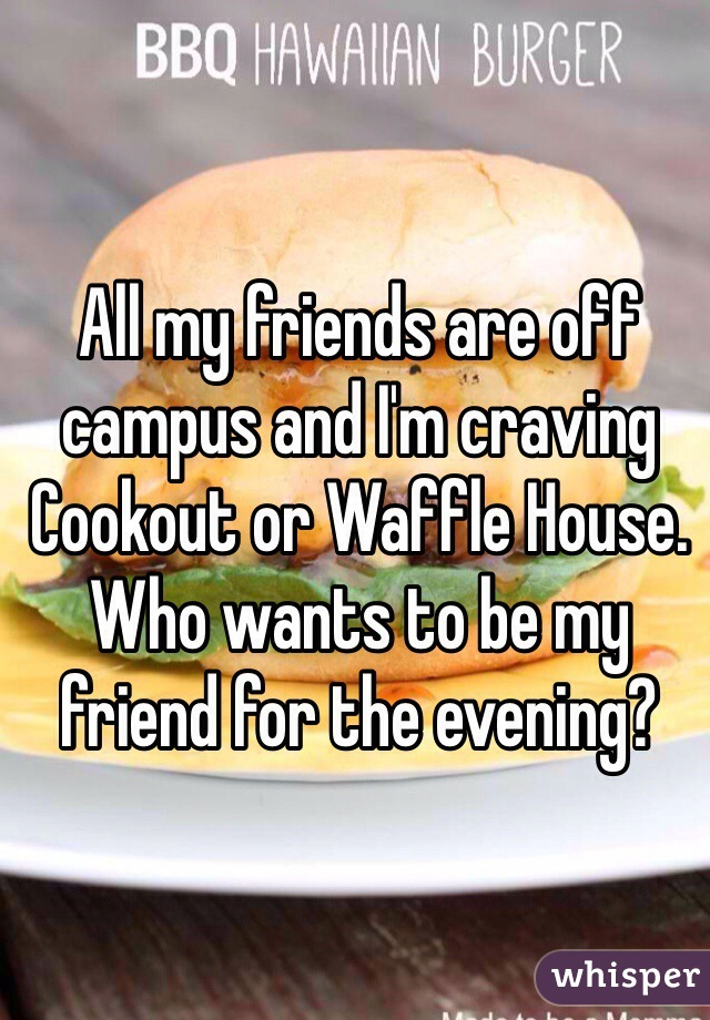 All my friends are off campus and I'm craving Cookout or Waffle House. Who wants to be my friend for the evening?