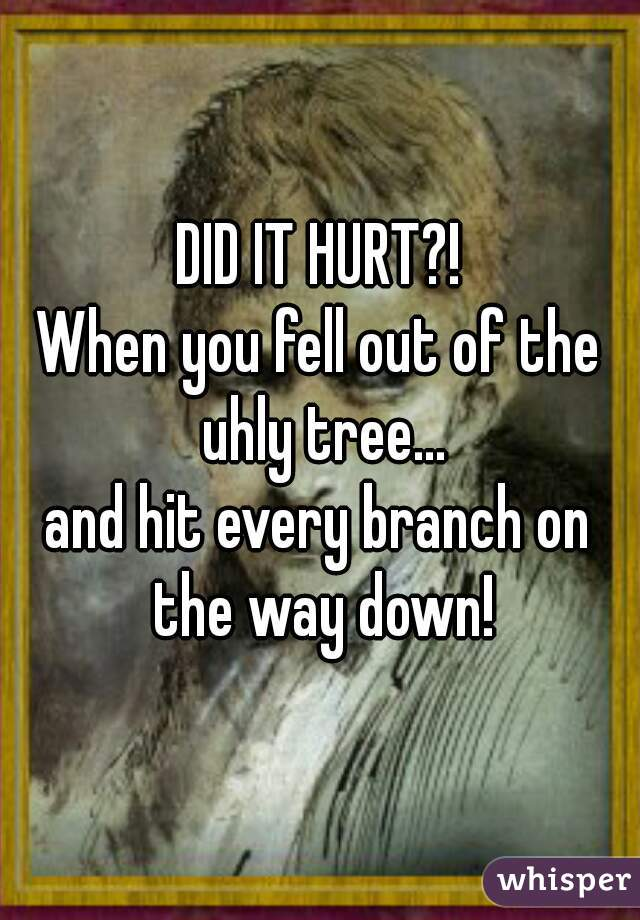 DID IT HURT?! When you fell out of the uhly tree... and hit every branch on the way down!