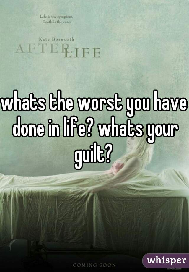 whats the worst you have done in life? whats your guilt?