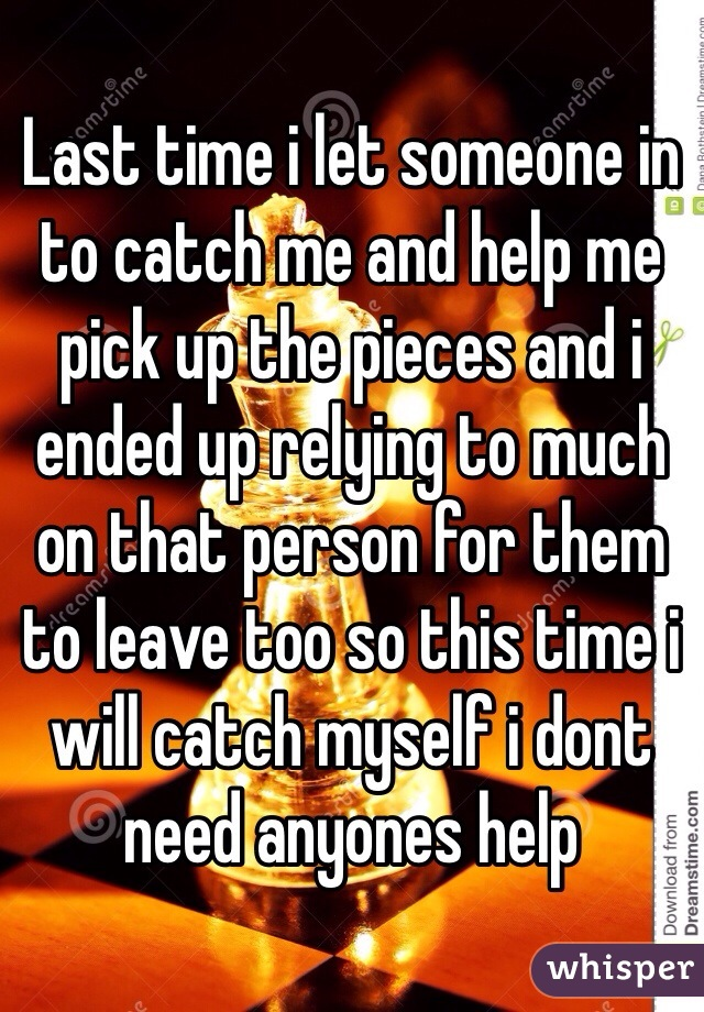 Last time i let someone in to catch me and help me pick up the pieces and i ended up relying to much on that person for them to leave too so this time i will catch myself i dont need anyones help