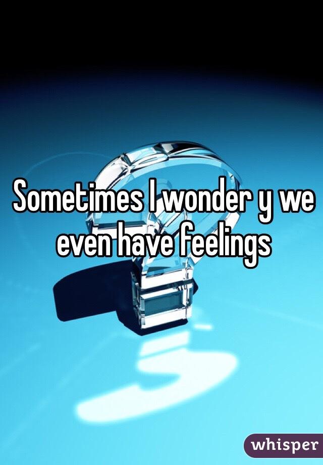 Sometimes I wonder y we even have feelings