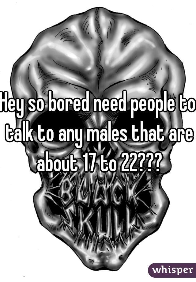 Hey so bored need people to talk to any males that are about 17 to 22???