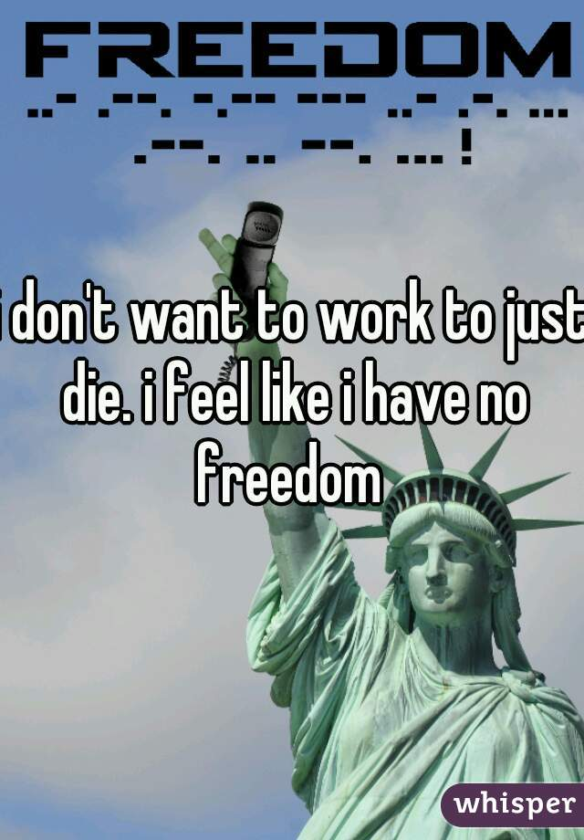i don't want to work to just die. i feel like i have no freedom