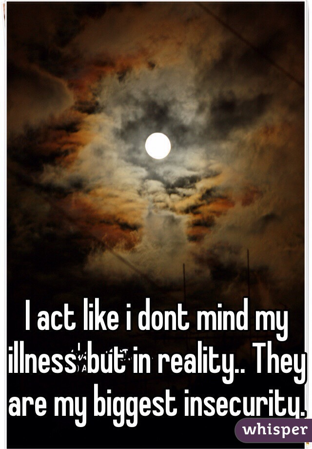 I act like i dont mind my illness' but in reality.. They are my biggest insecurity.