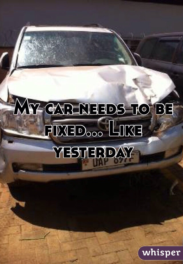 My car needs to be fixed... Like yesterday