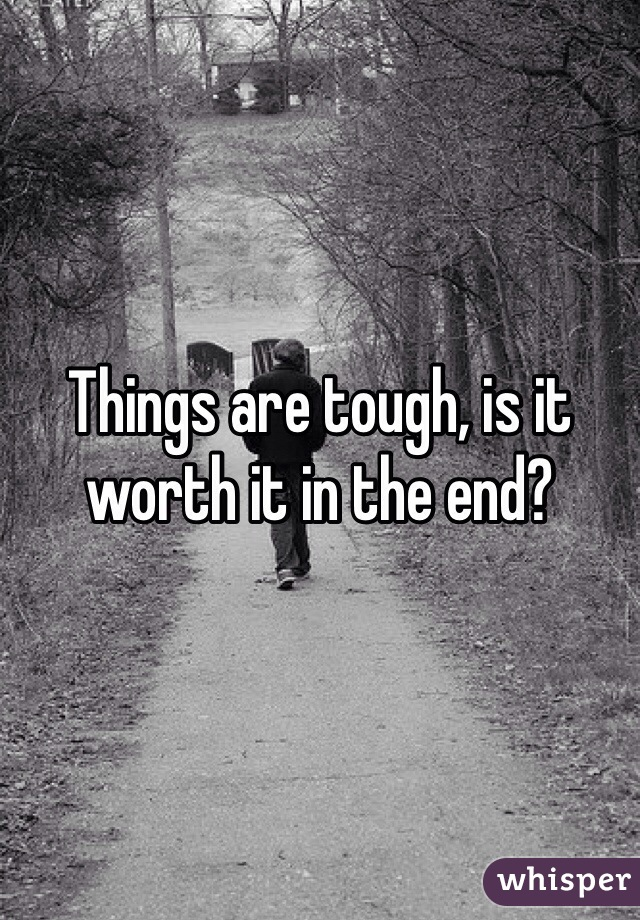 Things are tough, is it worth it in the end?
