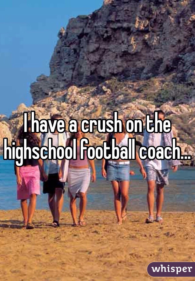 I have a crush on the highschool football coach...