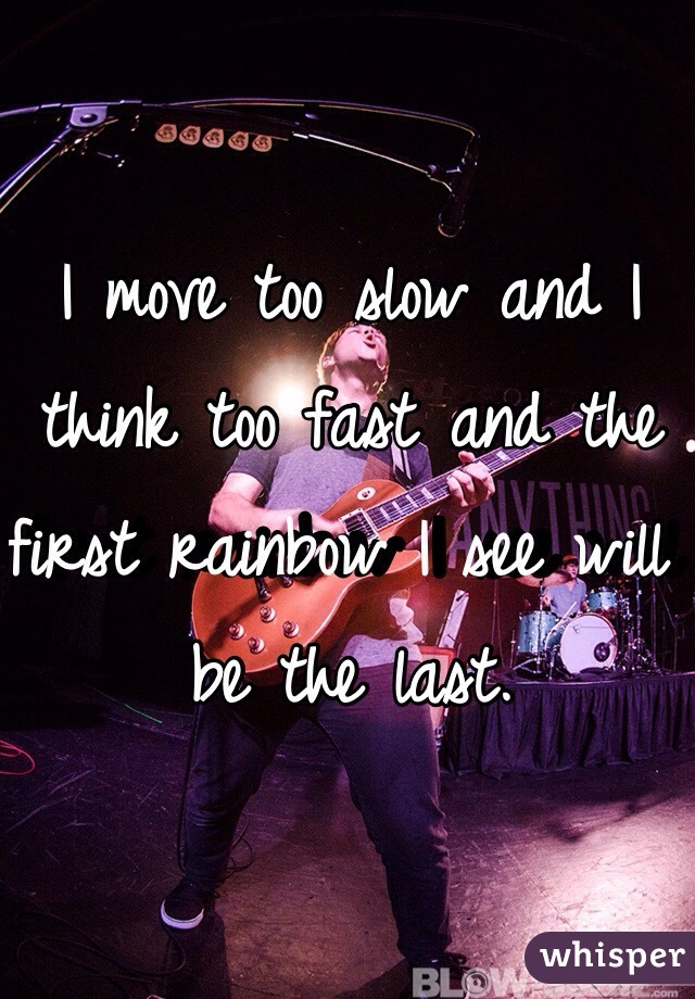 I move too slow and I think too fast and the first rainbow I see will be the last.