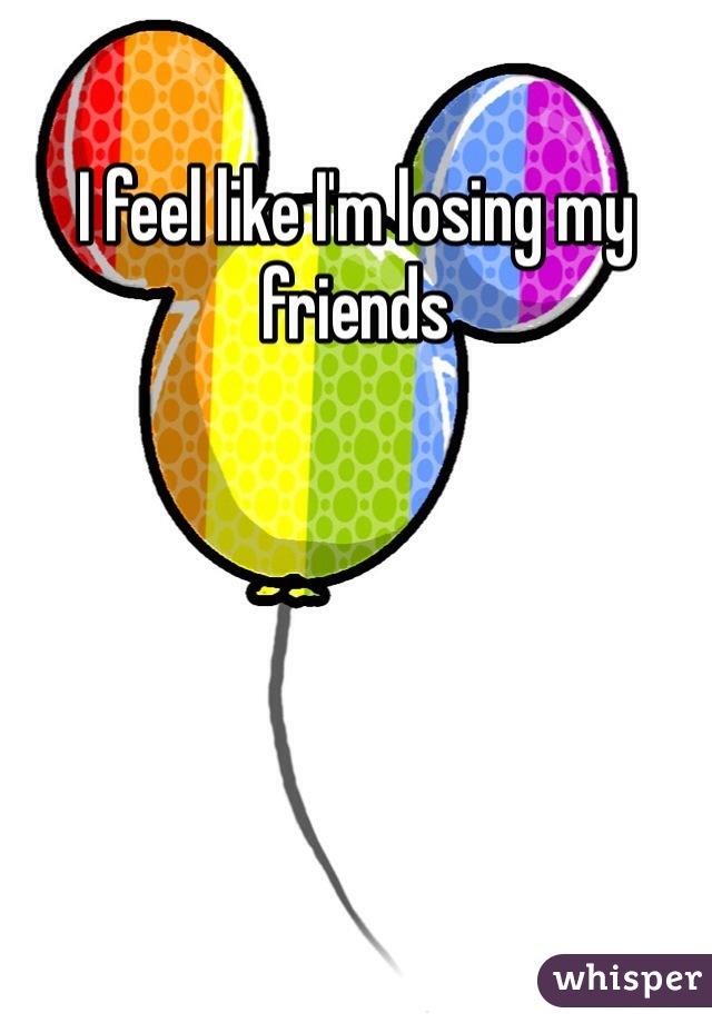 I feel like I'm losing my friends